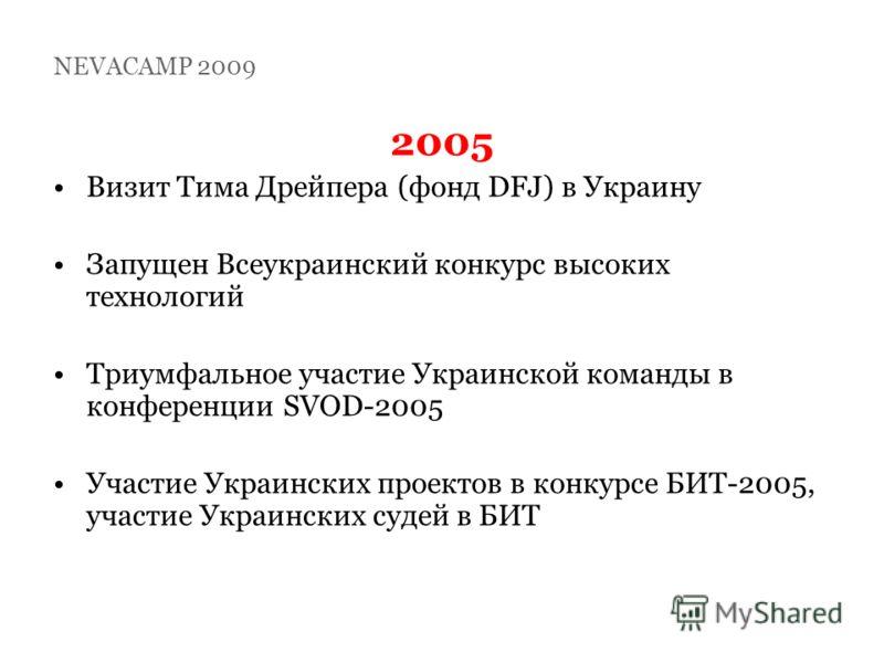 2005 Визит Тима Дрейпера (фонд DFJ) в Украину Запущен Всеукраинский конкурс высоких технологий Триумфальное участие Украинской команды в конференции SVOD-2005 Участие Украинских проектов в конкурсе БИТ-2005, участие Украинских судей в БИТ NEVACAMP 20