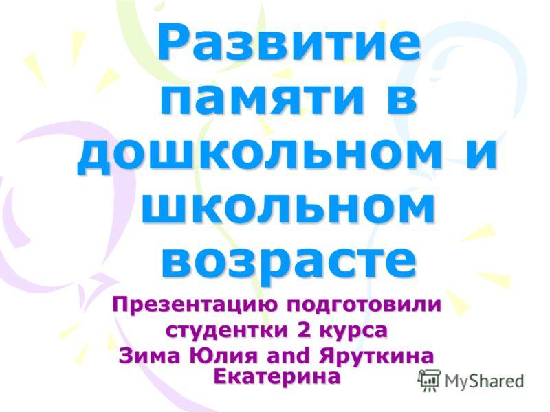 Развитие памяти в дошкольном и школьном возрасте Презентацию подготовили студентки 2 курса Зима Юлия and Яруткина Екатерина