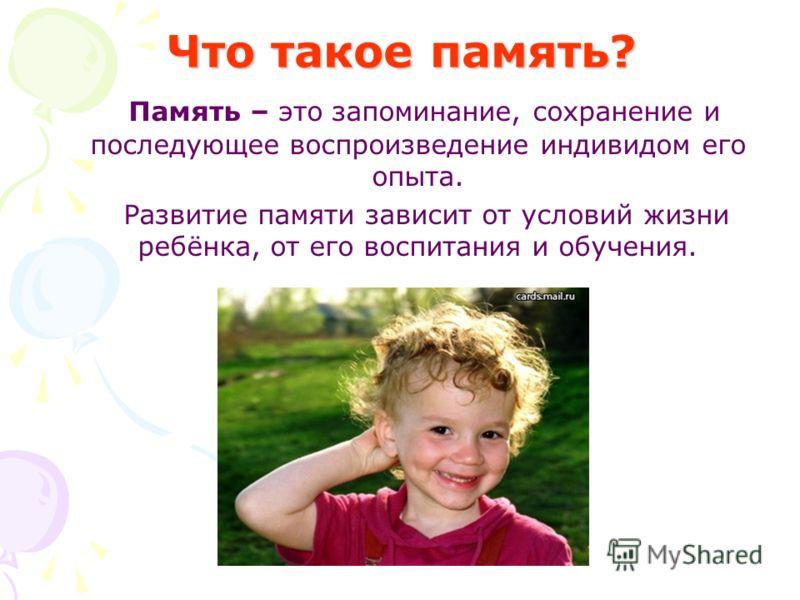 Что такое память? Память – это запоминание, сохранение и последующее воспроизведение индивидом его опыта. Развитие памяти зависит от условий жизни ребёнка, от его воспитания и обучения.