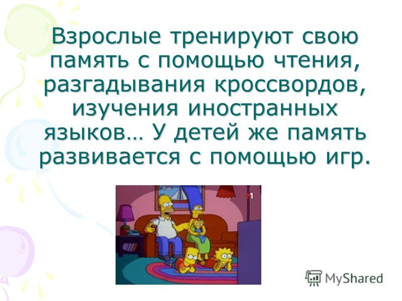 Взрослые тренируют свою память с помощью чтения, разгадывания кроссвордов, изучения иностранных языков… У детей же память развивается с помощью игр.