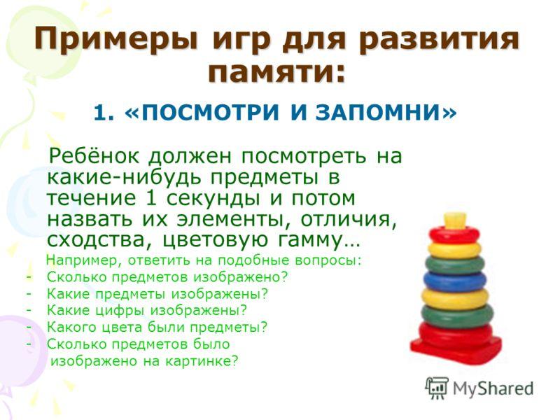 Примеры игр для развития памяти: 1. «ПОСМОТРИ И ЗАПОМНИ» Ребёнок должен посмотреть на какие-нибудь предметы в течение 1 секунды и потом назвать их элементы, отличия, сходства, цветовую гамму… Например, ответить на подобные вопросы: -Сколько предметов
