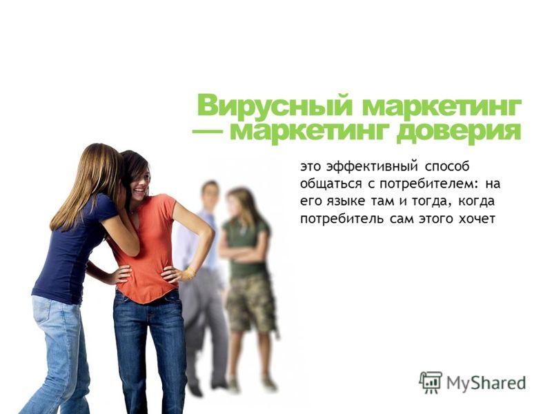 Вирусный маркетинг маркетинг доверия это эффективный способ общаться с потребителем: на его языке там и тогда, когда потребитель сам этого хочет