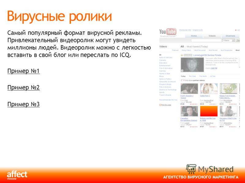 АГЕНТСТВО ВИРУСНОГО МАРКЕТИНГА Вирусные ролики Самый популярный формат вирусной рекламы. Привлекательный видеоролик могут увидеть миллионы людей. Видеоролик можно с легкостью вставить в свой блог или переслать по ICQ. Пример 1 Пример 2 Пример 3
