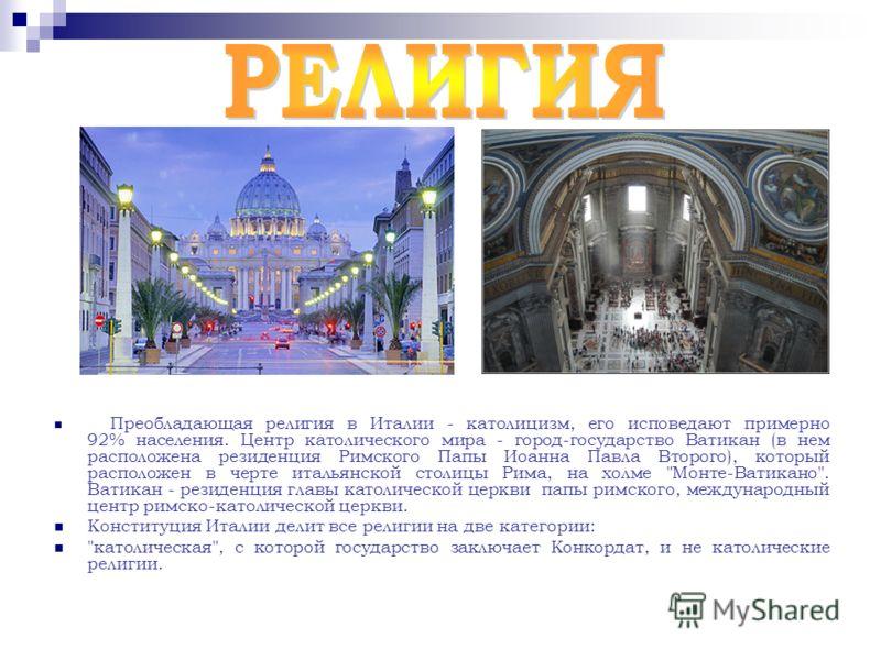 Преобладающая религия в Италии - католицизм, его исповедают примерно 92% населения. Центр католического мира - город-государство Ватикан (в нем расположена резиденция Римского Папы Иоанна Павла Второго), который расположен в черте итальянской столицы