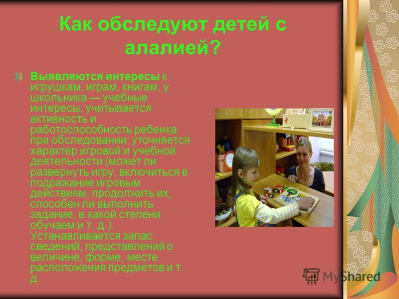 Как обследуют детей с алалией? Выявляются интересы к игрушкам, играм, книгам, у школьника учебные интересы; учитывается активность и работоспособность ребенка при обследовании; уточняется характер игровой и учебной деятельности (может ли развернуть и