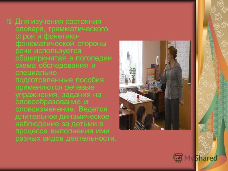 Для изучения состояния словаря, грамматического строя и фонетико- фонематической стороны речи используется общепринятая в логопедии схема обследования и специально подготовленные пособия, применяются речевые упражнения, задания на словообразование и