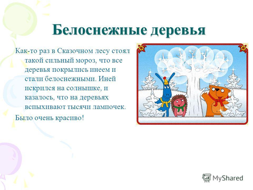Белоснежные деревья Белоснежные деревья Как-то раз в Сказочном лесу стоял такой сильный мороз, что все деревья покрылись инеем и стали белоснежными. Иней искрился на солнышке, и казалось, что на деревьях вспыхивают тысячи лампочек. Было очень красиво