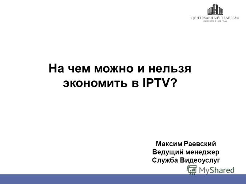 1 На чем можно и нельзя экономить в IPTV? Максим Раевский Ведущий менеджер Служба Видеоуслуг