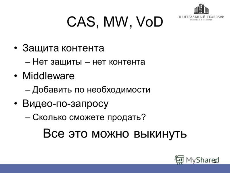 5 CAS, MW, VoD Защита контента –Нет защиты – нет контента Middleware –Добавить по необходимости Видео-по-запросу –Сколько сможете продать? Все это можно выкинуть