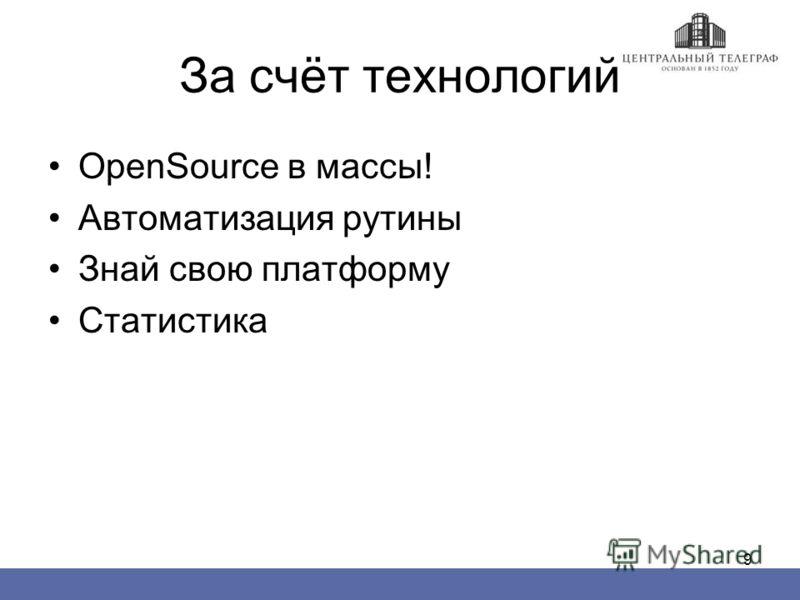9 За счёт технологий OpenSource в массы! Автоматизация рутины Знай свою платформу Статистика