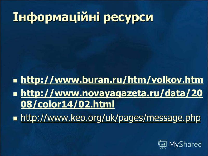 Інформаційні ресурси http://www.buran.ru/htm/volkov.htm http://www.novayagazeta.ru/data/20 08/color14/02.html http://www.novayagazeta.ru/data/20 08/color14/02.html http://www.keo.org/uk/pages/message.php http://www.keo.org/uk/pages/message.php http:/
