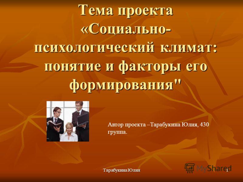 Тарабукина Юлия 1 Тема проекта «Социально- психологический климат: понятие и факторы его формирования Автор проекта –Тарабукина Юлия, 430 группа.