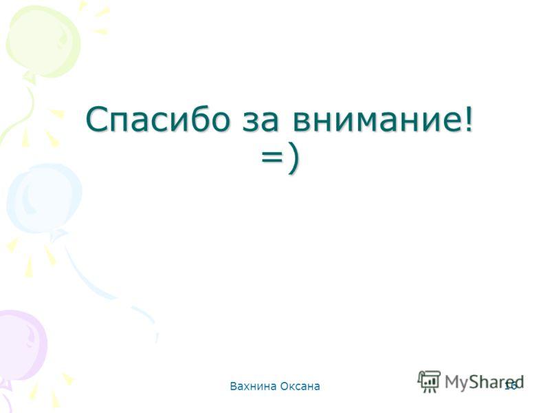 Вахнина Оксана 16 Спасибо за внимание! =)