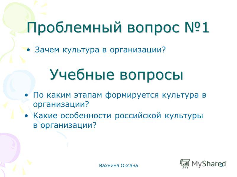 Вахнина Оксана 5 Проблемный вопрос 1 Зачем культура в организации? Учебные вопросы По каким этапам формируется культура в организации? Какие особенности российской культуры в организации?