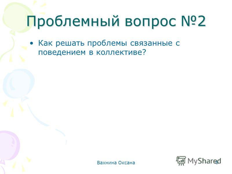 Вахнина Оксана 6 Проблемный вопрос 2 Как решать проблемы связанные с поведением в коллективе?