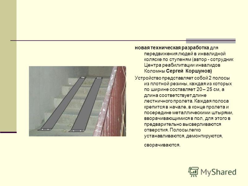 новая техническая разработка для передвижения людей в инвалидной коляске по ступеням (автор - сотрудник Центра реабилитации инвалидов Коломны Сергей Коршунов) Устройство представляет собой 2 полосы из плотной резины, каждая из которых по ширине соста