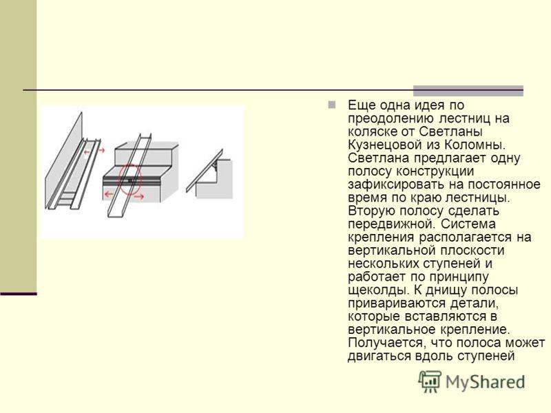 Еще одна идея по преодолению лестниц на коляске от Светланы Кузнецовой из Коломны. Светлана предлагает одну полосу конструкции зафиксировать на постоянное время по краю лестницы. Вторую полосу сделать передвижной. Система крепления располагается на в
