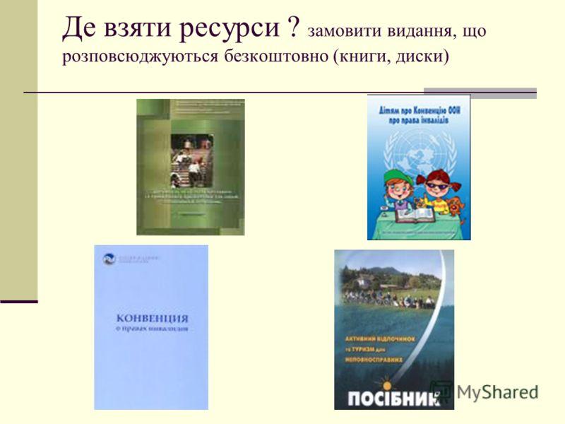 Де взяти ресурси ? замовити видання, що розповсюджуються безкоштовно (книги, диски)