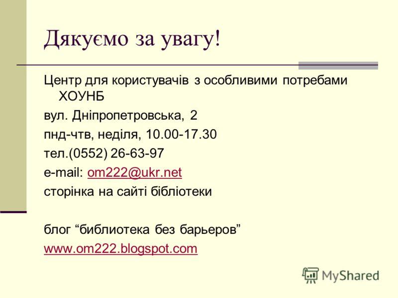 Дякуємо за увагу! Центр для користувачів з особливими потребами ХОУНБ вул. Дніпропетровська, 2 пнд-чтв, неділя, 10.00-17.30 тел.(0552) 26-63-97 e-mail: om222@ukr.netom222@ukr.net сторінка на сайті бібліотеки блог библиотека без барьеров www.om222.blo