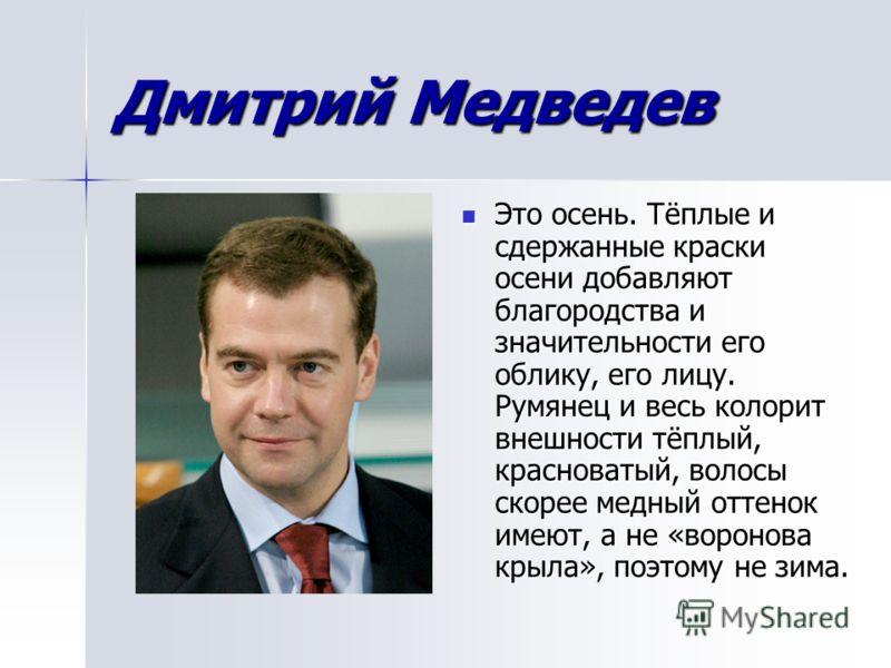 Дмитрий Медведев Это осень. Тёплые и сдержанные краски осени добавляют благородства и значительности его облику, его лицу. Румянец и весь колорит внешности тёплый, красноватый, волосы скорее медный оттенок имеют, а не «воронова крыла», поэтому не зим