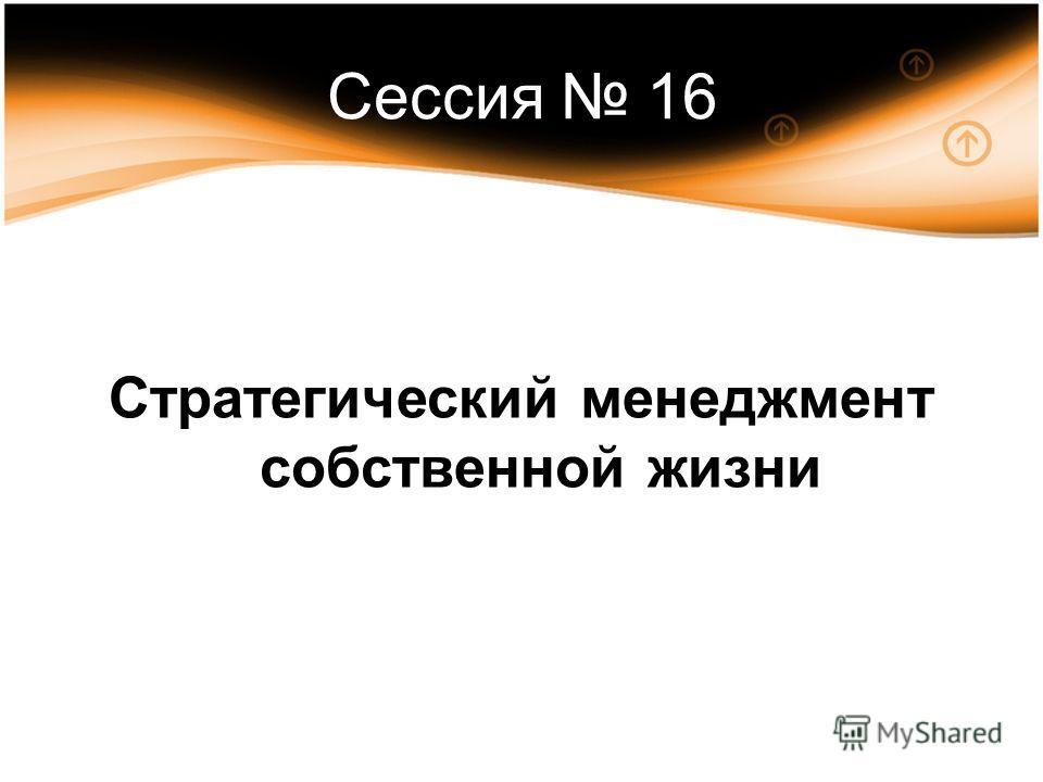 Сессия 16 Стратегический менеджмент собственной жизни