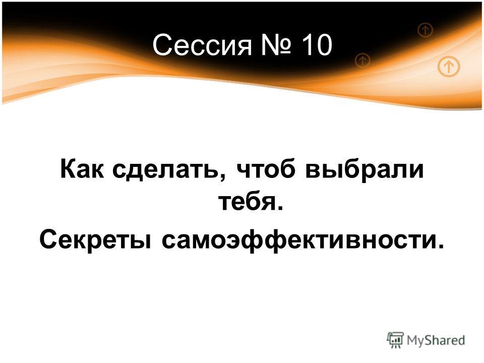 Сессия 10 Как сделать, чтоб выбрали тебя. Секреты самоэффективности.