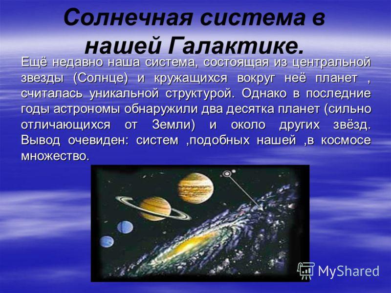 Ещё недавно наша система, состоящая из центральной звезды (Солнце) и кружащихся вокруг неё планет, считалась уникальной структурой. Однако в последние годы астрономы обнаружили два десятка планет (сильно отличающихся от Земли) и около других звёзд. В