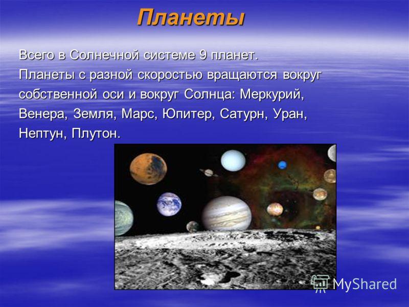 Планеты Всего в Солнечной системе 9 планет. Планеты с разной скоростью вращаются вокруг собственной оси и вокруг Солнца: Меркурий, Венера, Земля, Марс, Юпитер, Сатурн, Уран, Нептун, Плутон.