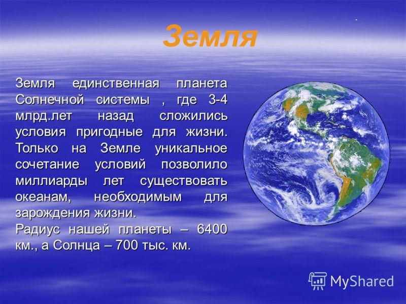 Земля единственная планета Солнечной системы, где 3-4 млрд.лет назад сложились условия пригодные для жизни. Только на Земле уникальное сочетание условий позволило миллиарды лет существовать океанам, необходимым для зарождения жизни. Радиус нашей план