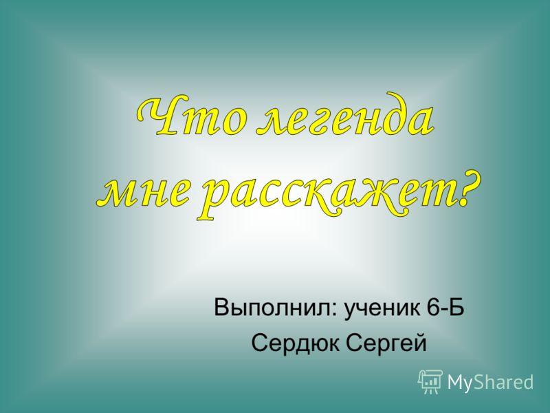 Выполнил: ученик 6-Б Сердюк Сергей