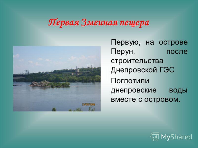 Первую, на острове Перун, после строительства Днепровской ГЭС Поглотили днепровские воды вместе с островом. Первая Змеиная пещера