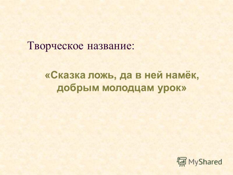 Творческое название: «Сказка ложь, да в ней намёк, добрым молодцам урок»