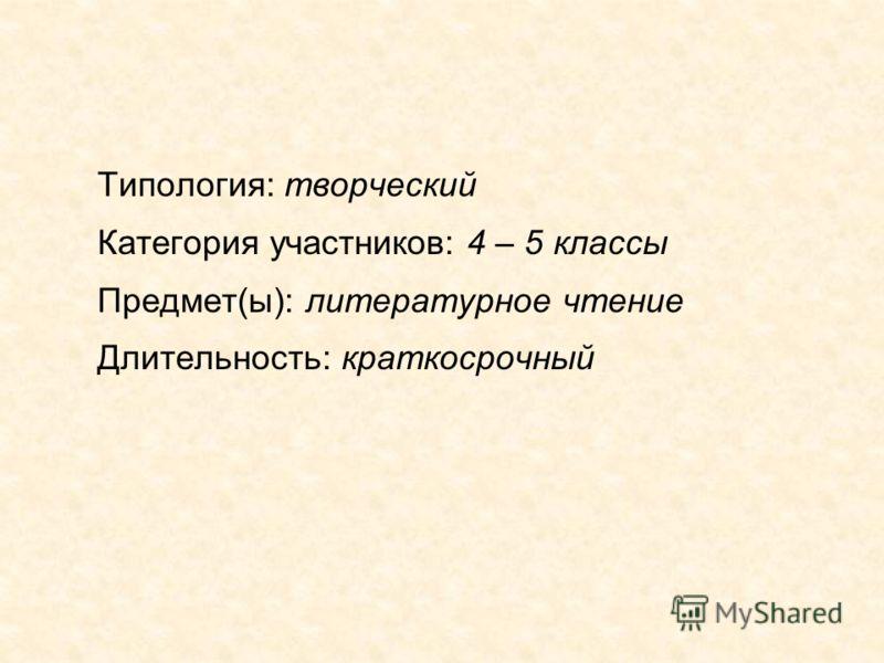 Типология: творческий Категория участников: 4 – 5 классы Предмет(ы): литературное чтение Длительность: краткосрочный