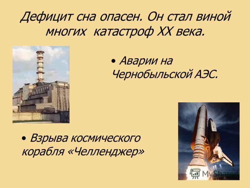 Дефицит сна опасен. Он стал виной многих катастроф ХХ века. Аварии на Чернобыльской АЭС. Взрыва космического корабля «Челленджер»