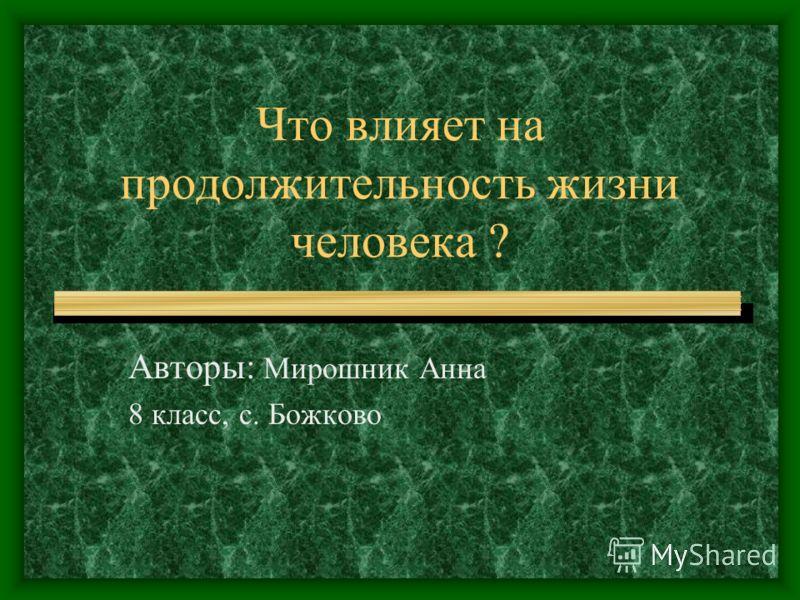 Что влияет на продолжительность жизни человека ? Авторы: Мирошник Анна 8 класс, с. Божково