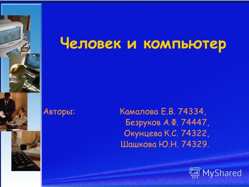 Человек и компьютер Авторы: Камалова Е.В. 74334, Безруков А.Ф. 74447, Окунцева К.С. 74322, Шашкова Ю.Н. 74329.