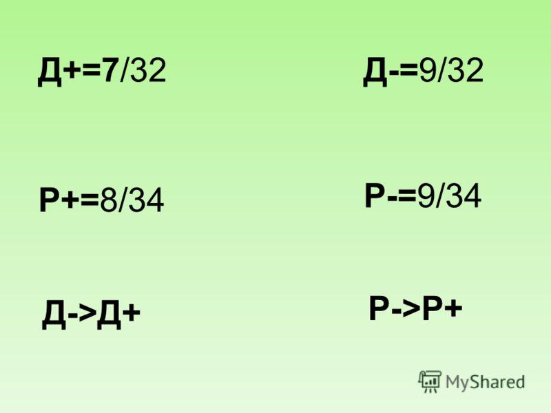 Д+=7/32Д-=9/32 Р+=8/34 Р-=9/34 Д->Д+ Р->Р+