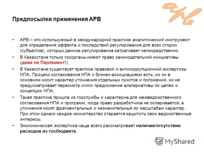 Предпосылки применения АРВ АРВ – это используемый в международной практике аналитический инструмент для определения эффекта и последствий регулирования для всех сторон (субъектов), которых данное регулирование затрагивает непосредственно. В Казахстан
