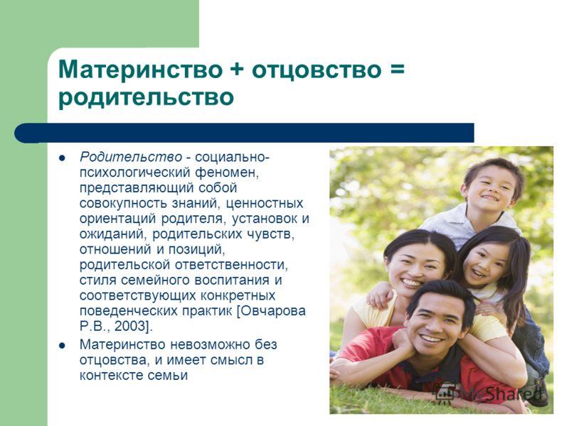 Материнство + отцовство = родительство Родительство - социально- психологический феномен, представляющий собой совокупность знаний, ценностных ориентаций родителя, установок и ожиданий, родительских чувств, отношений и позиций, родительской ответстве