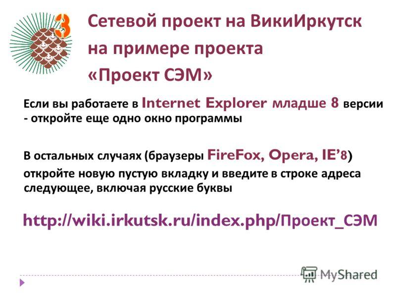 Сетевой проект на ВикиИркутск на примере проекта « Проект СЭМ » http://wiki.irkutsk.ru/index.php/ Проект _ СЭМ Если вы работаете в Internet Explorer младше 8 версии - откройте еще одно окно программы В остальных случаях ( браузеры FireFox, Opera, IE