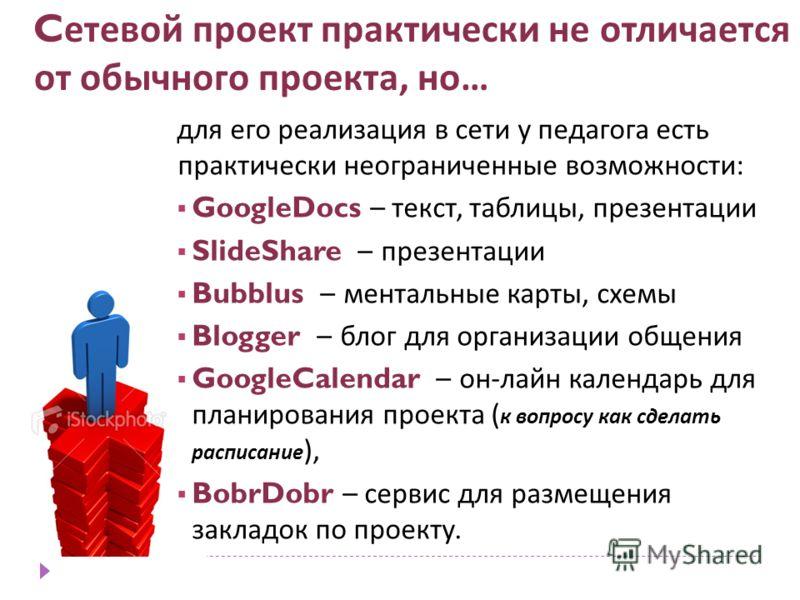 C етевой проект практически не отличается от обычного проекта, но … для его реализация в сети у педагога есть практически неограниченные возможности : GoogleDocs – текст, таблицы, презентации SlideShare – презентации Bubblus – ментальные карты, схемы