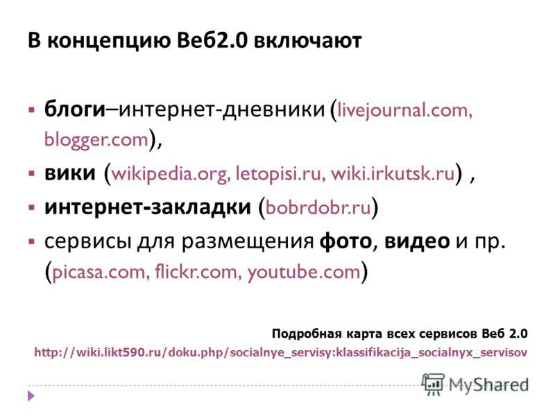 В концепцию Веб 2.0 включают блоги – интернет - дневники ( livejournal.com, blogger.com ), вики ( wikipedia.org, letopisi.ru, wiki.irkutsk.ru ), интернет - закладки ( bobrdobr.ru ) сервисы для размещения фото, видео и пр. ( picasa.com, flickr.com, yo
