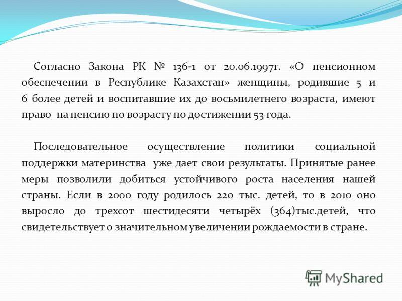 Согласно Закона РК 136-1 от 20.06.1997г. «О пенсионном обеспечении в Республике Казахстан» женщины, родившие 5 и 6 более детей и воспитавшие их до восьмилетнего возраста, имеют право на пенсию по возрасту по достижении 53 года. Последовательное осуще
