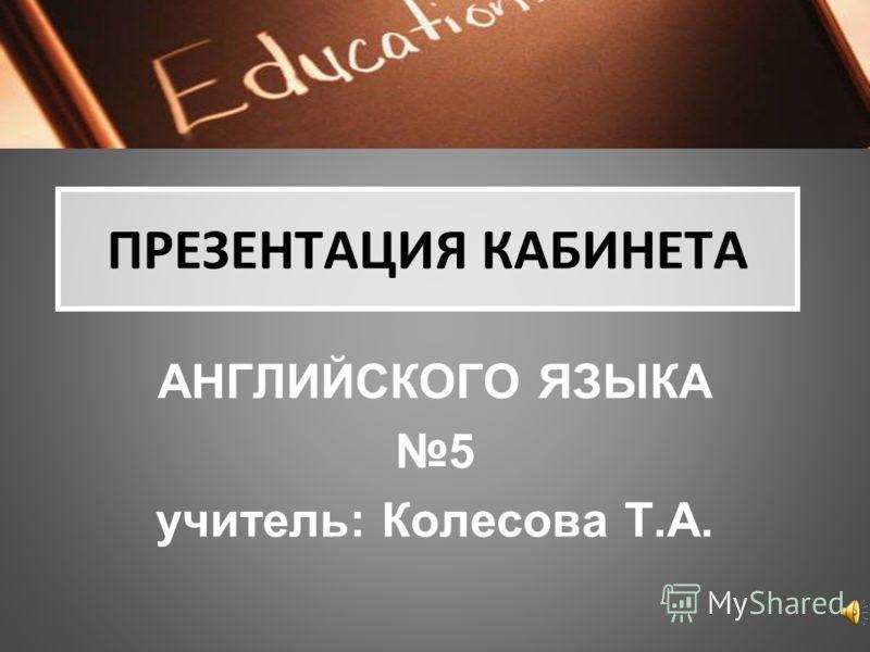 ПРЕЗЕНТАЦИЯ КАБИНЕТА АНГЛИЙСКОГО ЯЗЫКА 5 учитель: Колесова Т.А.