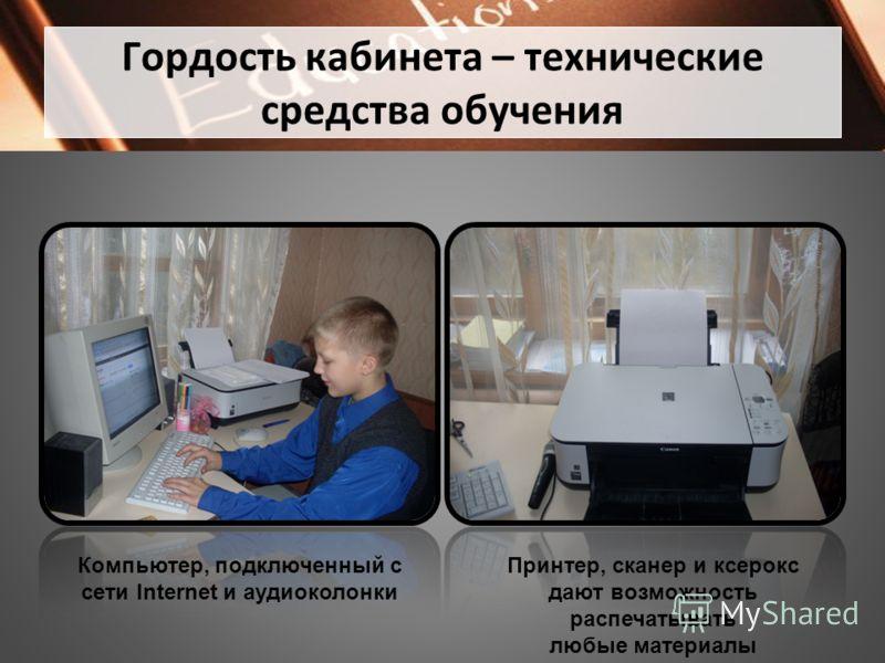 Гордость кабинета – технические средства обучения Компьютер, подключенный с cети Internet и аудиоколонки Принтер, сканер и ксерокс дают возможность распечатывать любые материалы