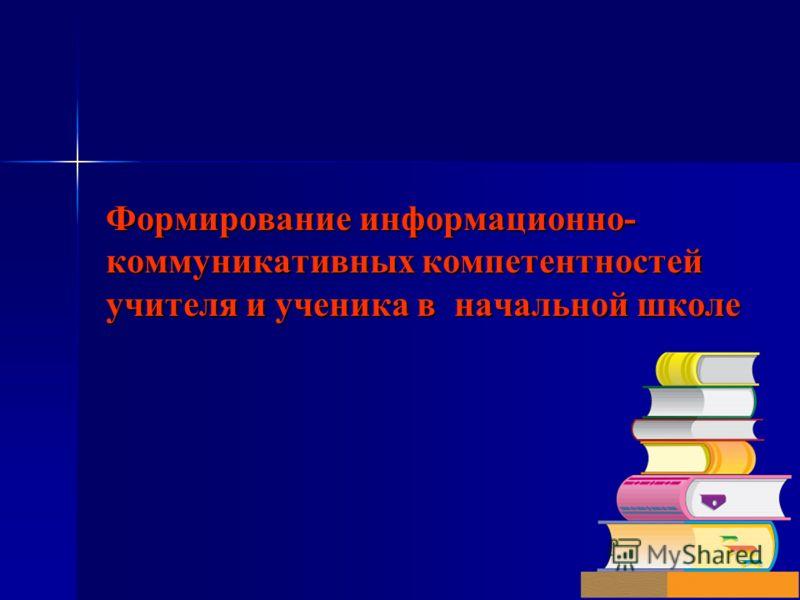 Формирование информационно- коммуникативных компетентностей учителя и ученика в начальной школе