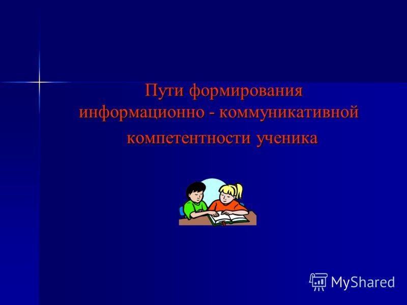 Пути формирования информационно - коммуникативной Пути формирования информационно - коммуникативной компетентности ученика компетентности ученика