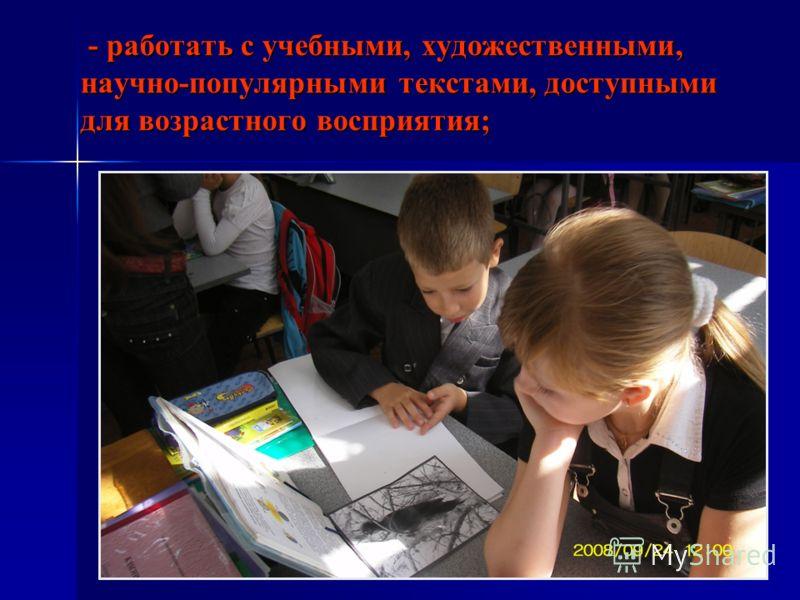 - работать с учебными, художественными, научно-популярными текстами, доступными для возрастного восприятия; - работать с учебными, художественными, научно-популярными текстами, доступными для возрастного восприятия;