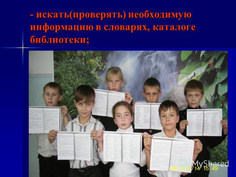 - искать(проверять) необходимую информацию в словарях, каталоге библиотеки;