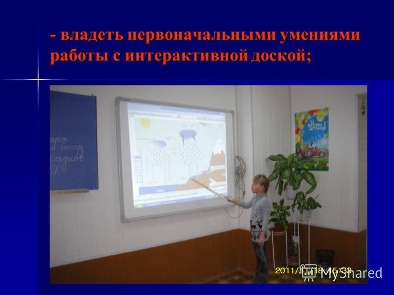 - владеть первоначальными умениями работы с интерактивной доской;